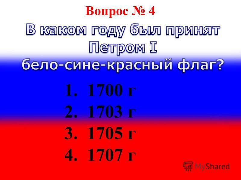 Вопрос 4 1. 1700 г 2. 1703 г 3. 1705 г 4. 1707 г