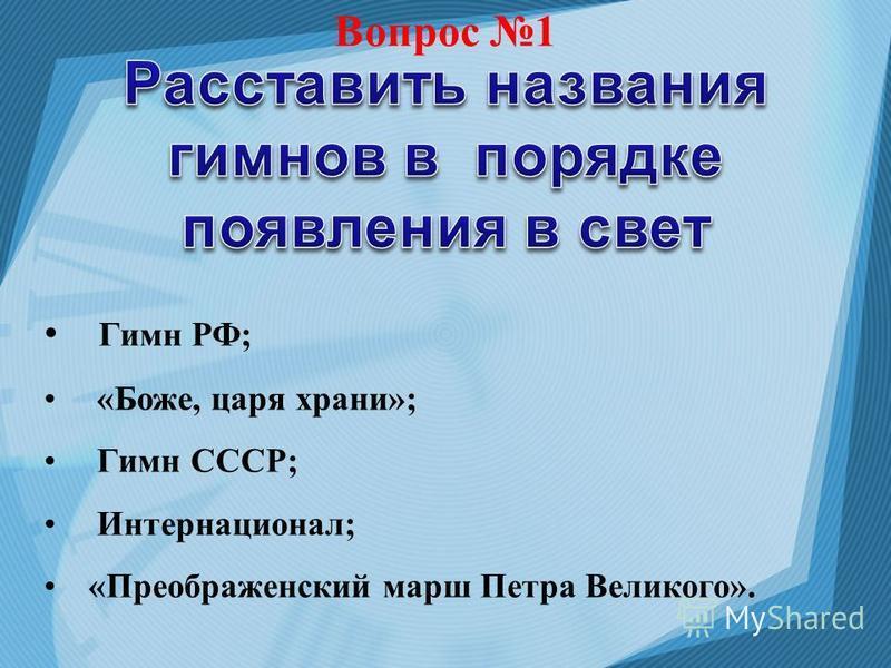 Вопрос 1 Гимн РФ; «Боже, царя храни»; Гимн СССР; Интернационал; «Преображенский марш Петра Великого».