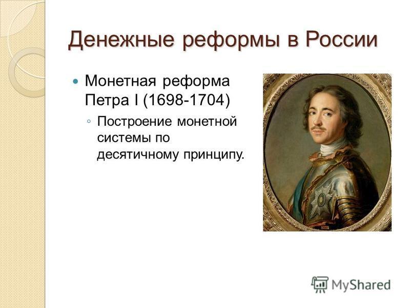 Денежные реформы в России Монетная реформа Петра I (1698-1704) Построение монетной системы по десятичному принципу.