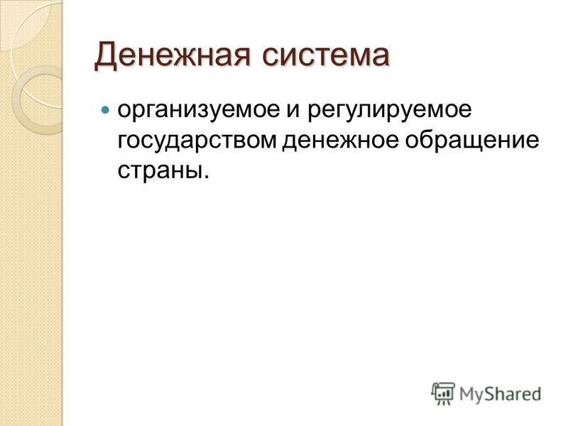 Денежная система организуемое и регулируемое государством денежное обращение страны.