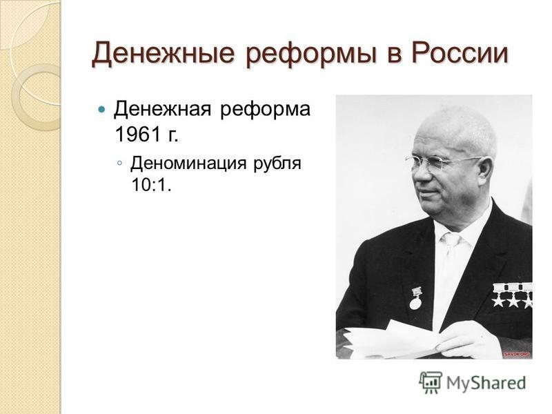 Денежные реформы в России Денежная реформа 1961 г. Деноминация рубля 10:1.