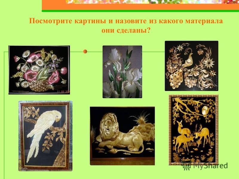 Посмотрите картины и назовите из какого материала они сделаны?