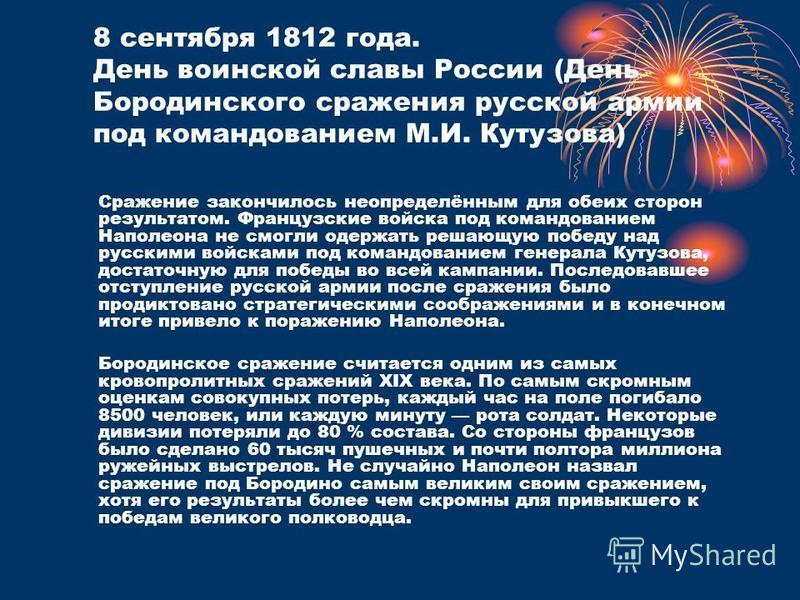 8 сентября 1812 года. День воинской славы России (День Бородинского сражения русской армии под командованием М.И. Кутузова) Сражение закончилось неопределённым для обеих сторон результатом. Французские войска под командованием Наполеона не смогли оде