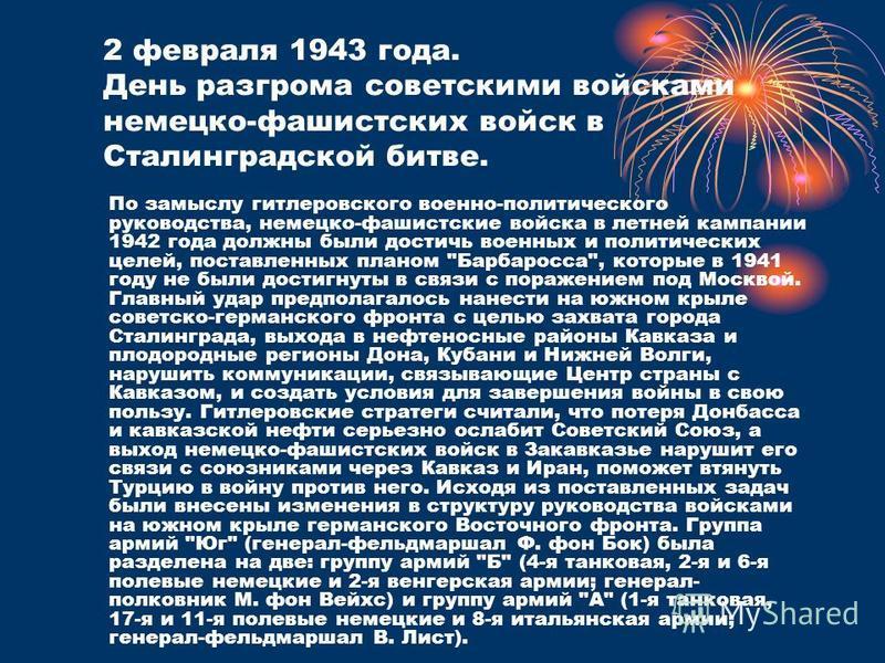 2 февраля 1943 года. День разгрома советскими войсками немецко-фашистских войск в Сталинградской битве. По замыслу гитлеровского военно-политического руководства, немецко-фашистские войска в летней кампании 1942 года должны были достичь военных и пол