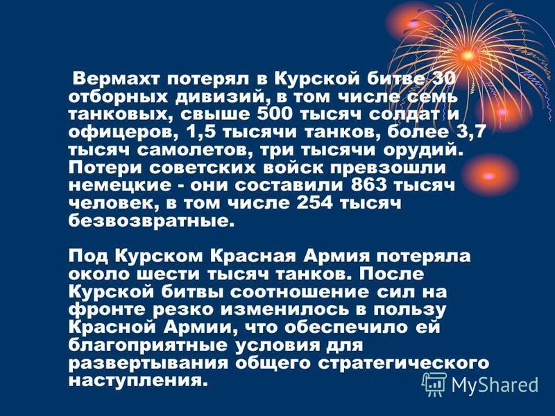 Вермахт потерял в Курской битве 30 отборных дивизий, в том числе семь танковых, свыше 500 тысяч солдат и офицеров, 1,5 тысячи танков, более 3,7 тысяч самолетов, три тысячи орудий. Потери советских войск превзошли немецкие - они составили 863 тысяч че