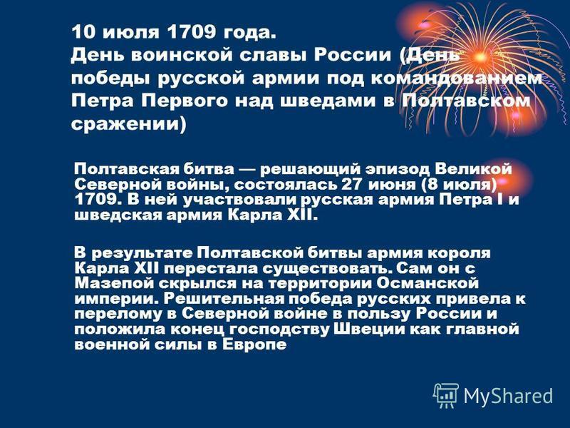 10 июля 1709 года. День воинской славы России (День победы русской армии под командованием Петра Первого над шведами в Полтавском сражении) Полтавская битва решающий эпизод Великой Северной войны, состоялась 27 июня (8 июля) 1709. В ней участвовали р