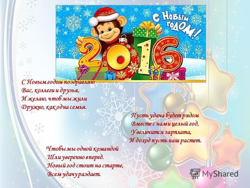С Новым годом поздравляю Вас, коллеги и друзья, И желаю, чтоб мы жили Дружно, как одна семья. Пусть удача будет рядом Вместе с нами целый год, Увеличится зарплата, И доход пусть наш растет. Чтобы мы одной командой Шли уверенно вперед. Новый год стоит