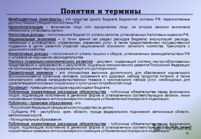 56 Понятия и термины Межбюджетные трансферты - это средства одного бюджета бюджетной системы РФ, перечисляемые другому бюджету бюджетной системы РФ. Налогоплательщик - физическое лицо или юридическое лицо, на которое законом возложена обязанность упл