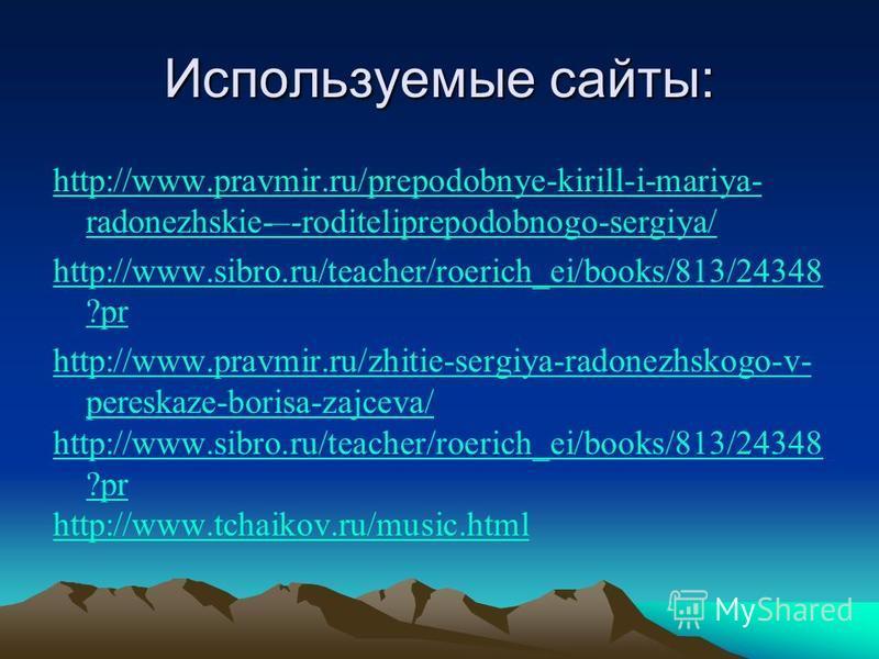 Используемые сайты: http://www.pravmir.ru/prepodobnye-kirill-i-mariya- radonezhskie-–-roditeliprepodobnogo-sergiya/ http://www.sibro.ru/teacher/roerich_ei/books/813/24348 ?pr http://www.pravmir.ru/zhitie-sergiya-radonezhskogo-v- pereskaze-borisa-zajc