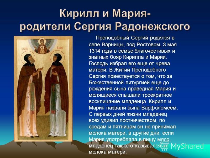 Преподобный Сергий родился в селе Варницы, под Ростовом, 3 мая 1314 года в семье благочестивых и знатных бояр Кирилла и Марии. Господь избрал его еще от чрева матери. В Житии Преподобного Сергия повествуется о том, что за Божественной литургией еще д