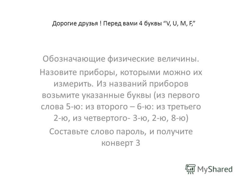 Дорогие друзья ! Перед вами 4 буквы V, U, M, F, Обозначающие физические величины. Назовите приборы, которыми можно их измерить. Из названий приборов возьмите указанные буквы (из первого слова 5-ю: из второго – 6-ю: из третьего 2-ю, из четвертого- 3-ю
