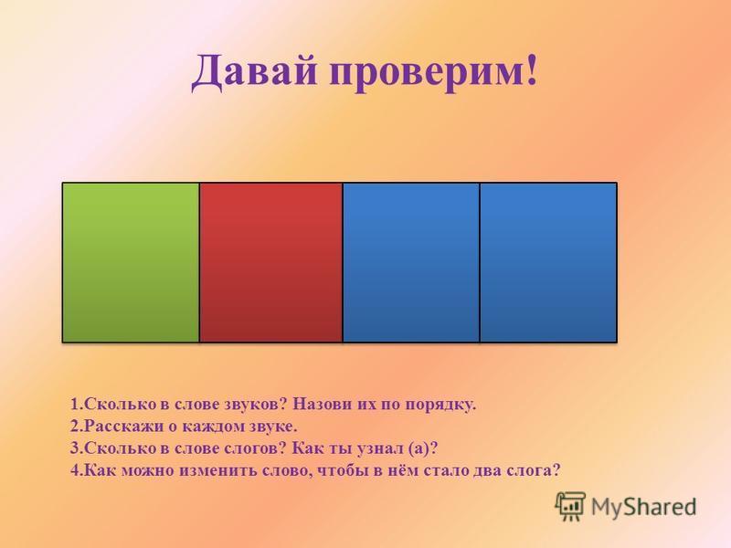 Давай проверим! 1. Сколько в слове звуков? Назови их по порядку. 2. Расскажи о каждом звуке. 3. Сколько в слове слогов? Как ты узнал (а)? 4. Как можно изменить слово, чтобы в нём стало два слога?