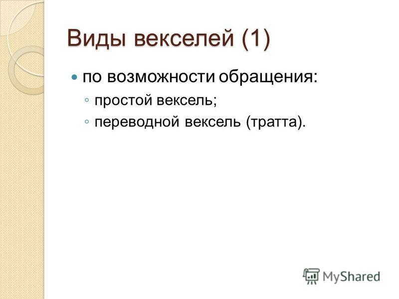 Виды векселей (1) по возможности обращения: простой вексель; переводной вексель (тратта).