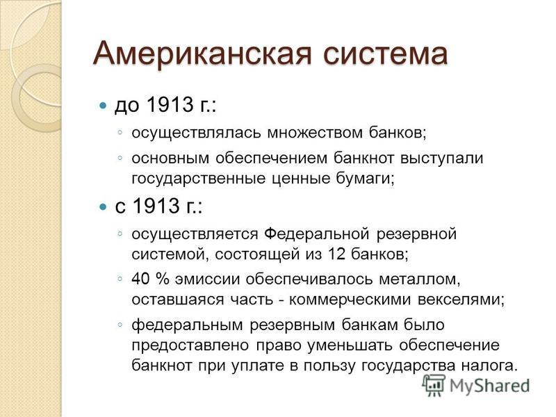Американская система до 1913 г.: осуществлялась множеством банков; основным обеспечением банкнот выступали государственные ценные бумаги; с 1913 г.: осуществляется Федеральной резервной системой, состоящей из 12 банков; 40 % эмиссии обеспечивалось ме