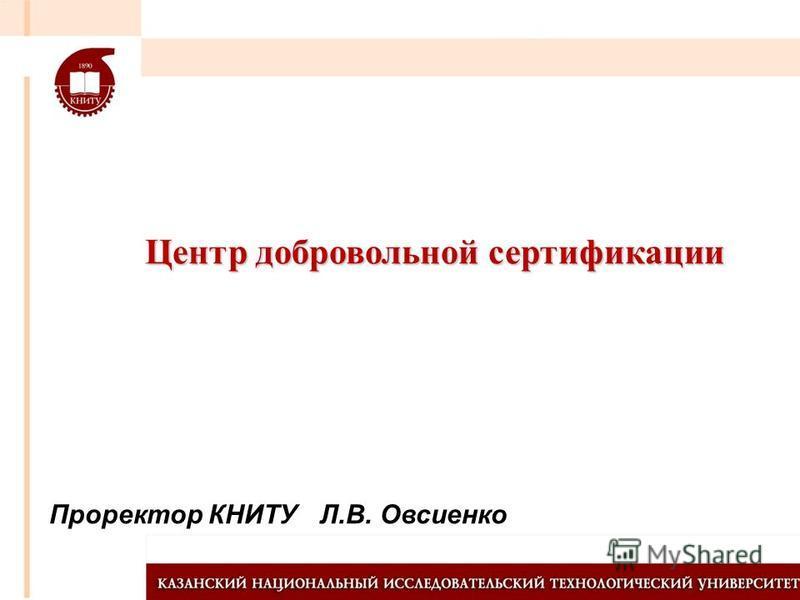 Проректор КНИТУ Л.В. Овсиенко Центр добровольной сертификации