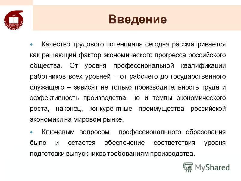 Введение Качество трудового потенциала сегодня рассматривается как решающий фактор экономического прогресса российского общества. От уровня профессиональной квалификации работников всех уровней – от рабочего до государственного служащего – зависят не