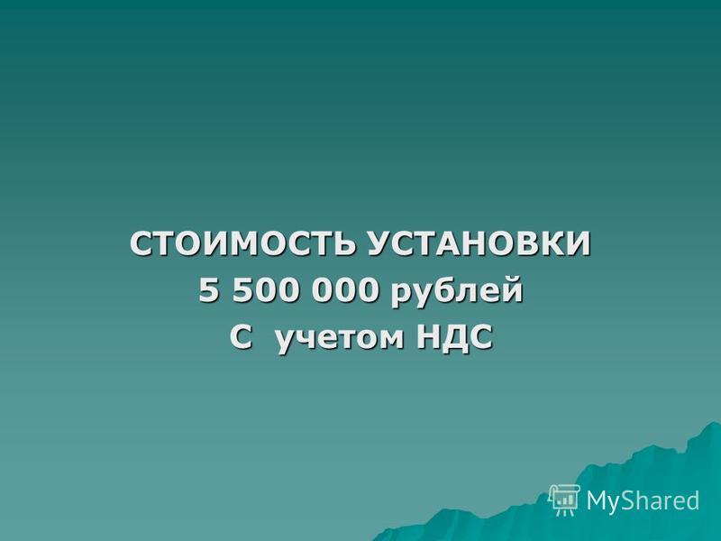 СТОИМОСТЬ УСТАНОВКИ 5 500 000 рублей С учетом НДС