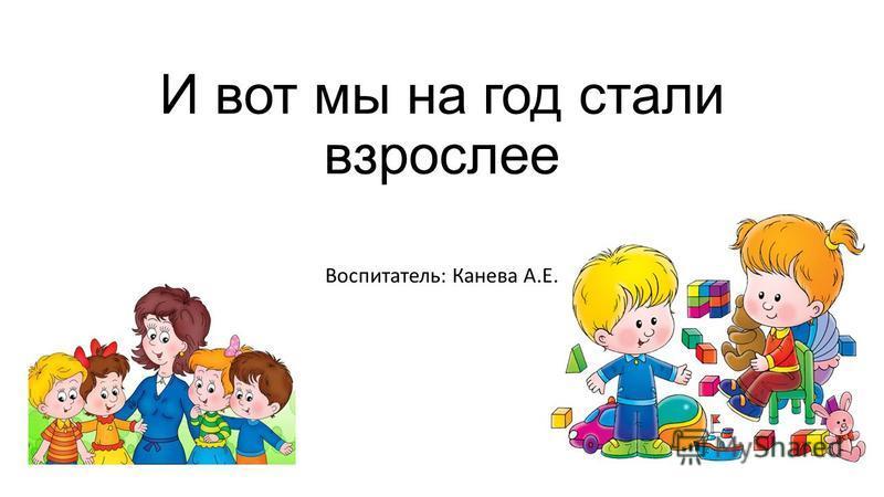 И вот мы на год стали взрослее Воспитатель: Канева А.Е.