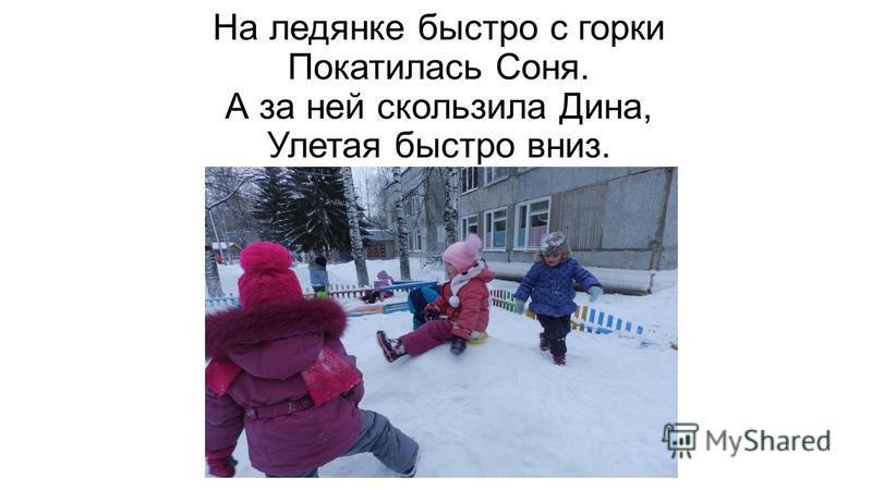 На ледянке быстро с горки Покатилась Соня. А за ней скользила Дина, Улетая быстро вниз.