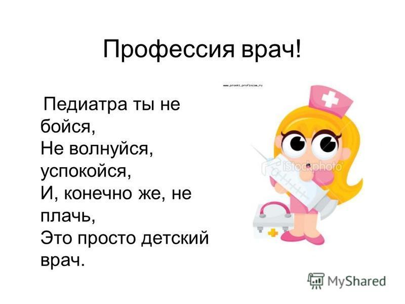 Профессия врач! Педиатра ты не бойся, Не волнуйся, успокойся, И, конечно же, не плачь, Это просто детский врач.