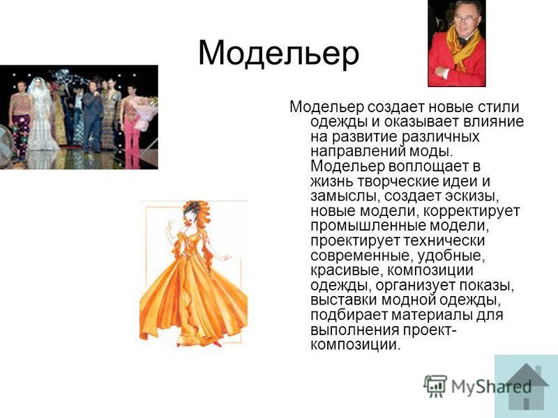 Модельер Модельер создает новые стили одежды и оказывает влияние на развитие различных направлений моды. Модельер воплощает в жизнь творческие идеи и замыслы, создает эскизы, новые модели, корректирует промышленные модели, проектирует технически совр