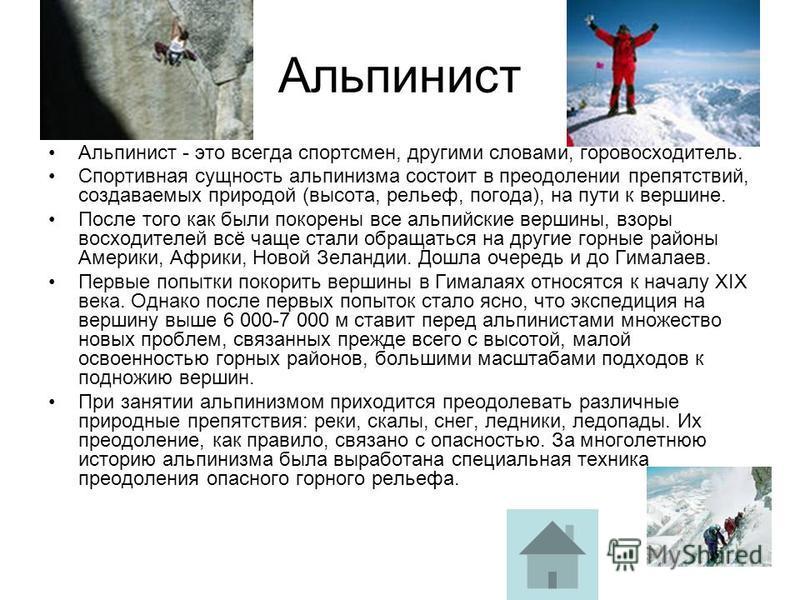 Альпинист Альпинист - это всегда спортсмен, другими словами, горовосходитель. Спортивная сущность альпинизма состоит в преодолении препятствий, создаваемых природой (высота, рельеф, погода), на пути к вершине. После того как были покорены все альпийс