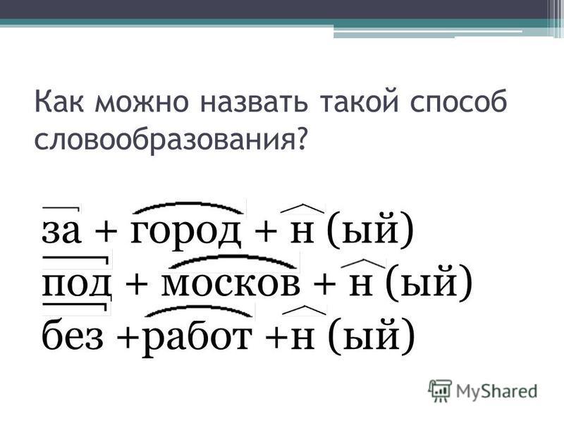 Как можно назвать такой способ словообразования? за + город + н (ый) под + москове + н (ый) без +работ +н (ый)
