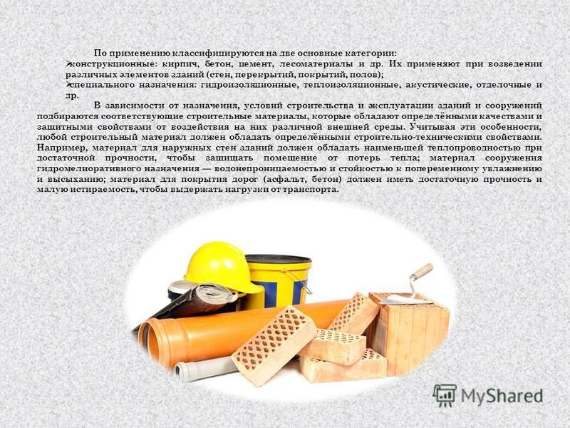 По применению классифицируются на две основные категории: конструкционные: кирпич, бетон, цемент, лесоматериалы и др. Их применяют при возведении различных элементов зданий (стен, перекрытий, покрытий, полов); специального назначения: гидроизоляционн