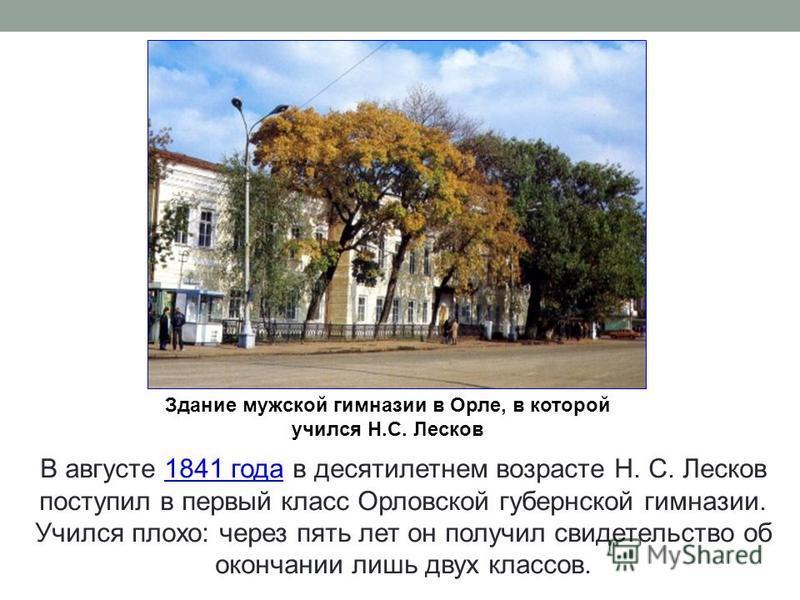 Здание мужской гимназии в Орле, в которой учился Н.С. Лесков В августе 1841 года в десятилетнем возрасте Н. С. Лесков поступил в первый класс Орловской губернской гимназии. Учился плохо: через пять лет он получил свидетельство об окончании лишь двух