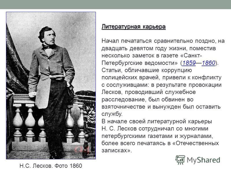 Н.С. Лесков. Фото 1860 Литературная карьера Начал печататься сравнительно поздно, на двадцать девятом году жизни, поместив несколько заметок в газете «Санкт- Петербургские ведомости» (18591860). Статьи, обличавшие коррупцию полицейских врачей, привел