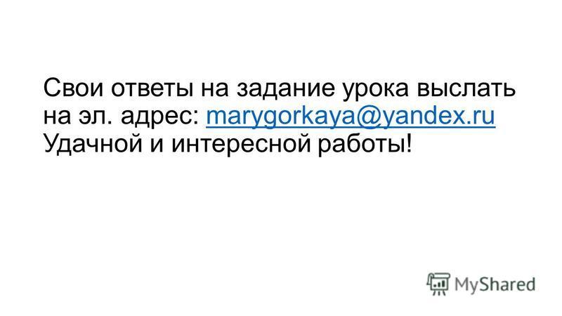 Свои ответы на задание урока выслать на эл. адрес: marygorkaya@yandex.ru Удачной и интересной работы!marygorkaya@yandex.ru