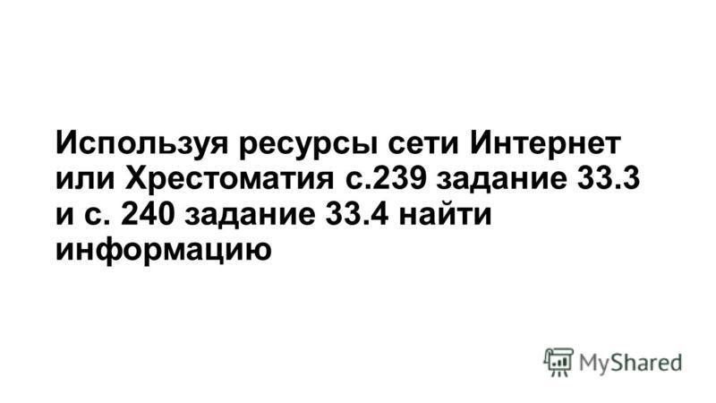 Используя ресурсы сети Интернет или Хрестоматия с.239 задание 33.3 и с. 240 задание 33.4 найти информацию