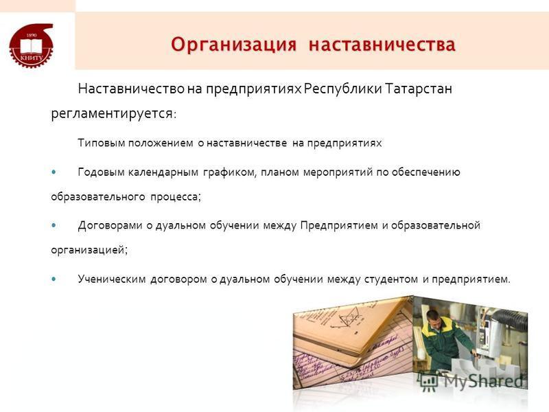 Организация наставничества Наставничество на предприятиях Республики Татарстан регламентируется: Типовым положением о наставничестве на предприятиях Годовым календарным графиком, планом мероприятий по обеспечению образовательного процесса ; Договорам