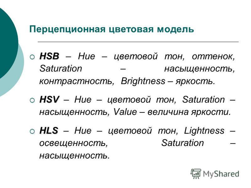 Перцепционная цветовая модель HSB HSB – Hue – цветовой тон, оттенок, Saturation – насыщенность, контрастность, Brightness – яркость. HSV HSV – Hue – цветовой тон, Saturation – насыщенность, Value – величина яркости. HLS HLS – Hue – цветовой тон, Ligh