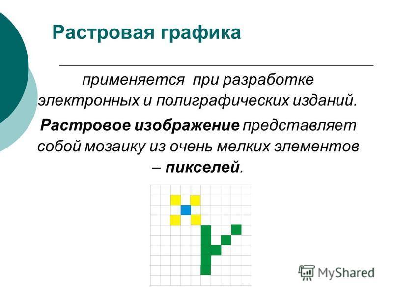 Растровая графика применяется при разработке электронных и полиграфических изданий. Растровое изображение представляет собой мозаику из очень мелких элементов – пикселей.