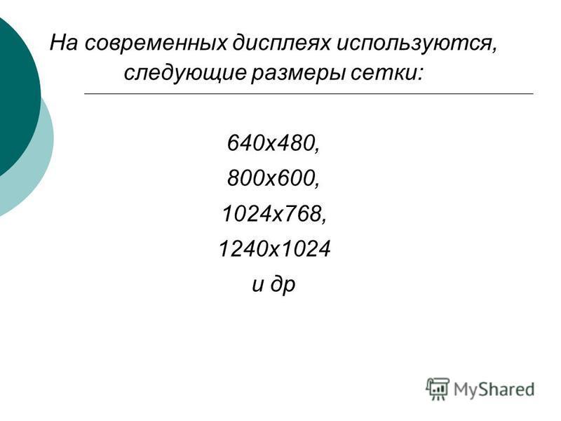 На современных дисплеях используются, следующие размеры сетки: 640 х 480, 800 х 600, 1024 х 768, 1240 х 1024 и др