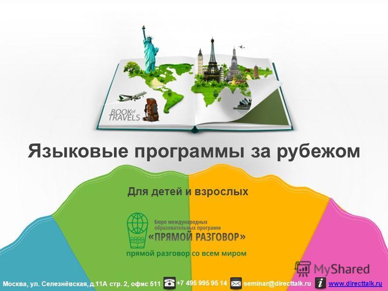 Для детей и взрослых Языковые программы за рубежом seminar@directtalk.ru www.directtalk.ru +7 495 995 95 14 Москва, ул. Селезнёвская, д.11А стр. 2, офис 511