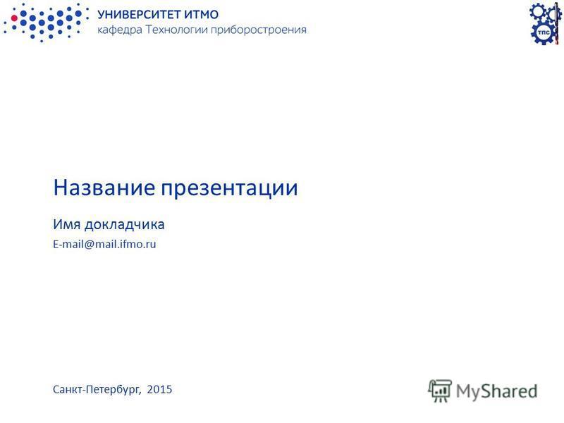 Название презентации Имя докладчика E-mail@mail.ifmo.ru Санкт-Петербург, 2015