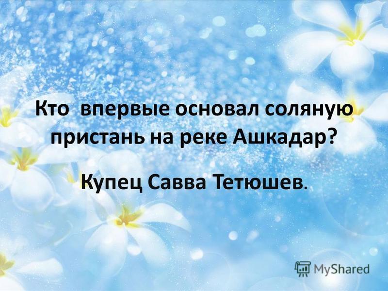 Кто впервые основал соляную пристань на реке Ашкадар? Купец Савва Тетюшев.
