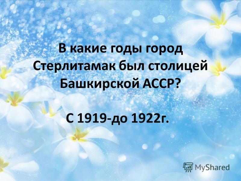 В какие годы город Стерлитамак был столицей Башкирской АССР? С 1919-до 1922 г.
