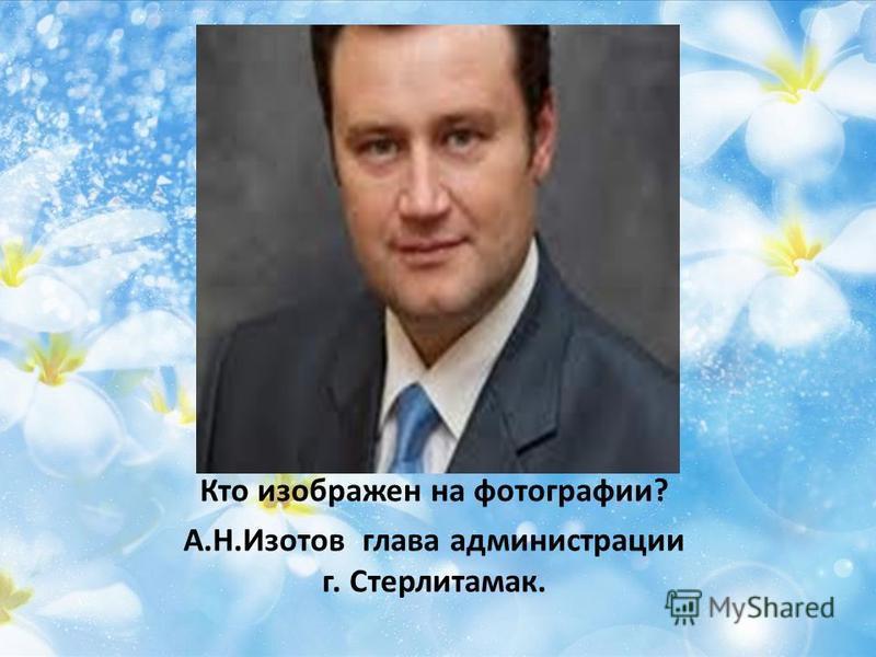 Кто изображен на фотографии? А.Н.Изотов глава администрации г. Стерлитамак.