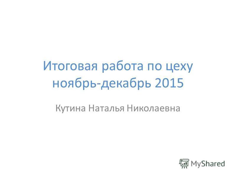 Итоговая работа по цеху ноябрь-декабрь 2015 Кутина Наталья Николаевна