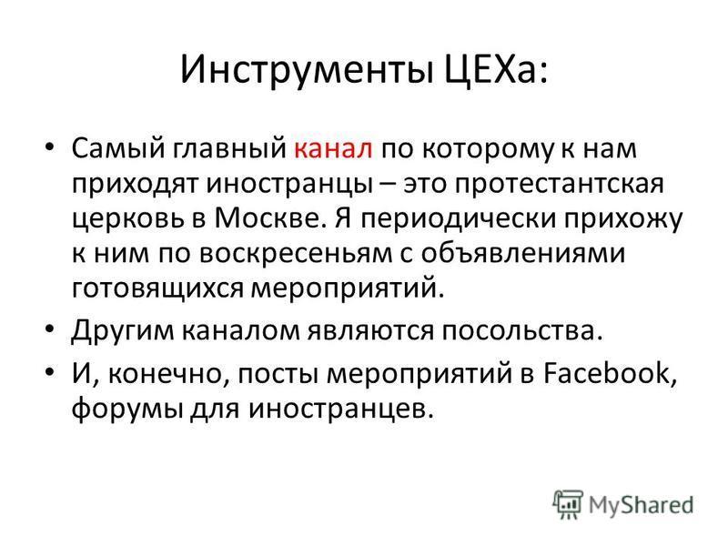 Инструменты ЦЕХа: Самый главный канал по которому к нам приходят иностранцы – это протестантская церковь в Москве. Я периодически прихожу к ним по воскресеньям с объявлениями готовящихся мероприятий. Другим каналом являются посольства. И, конечно, по