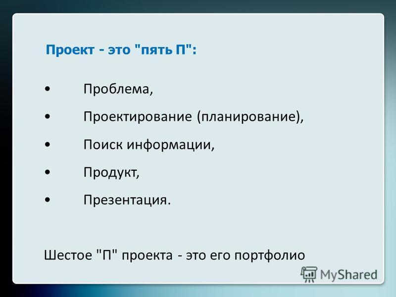 Проект - это пять П: Проблема, Проектирование (планирование), Поиск информациии, Продукт, Презентация. Шестое П проекта - это его портфолио