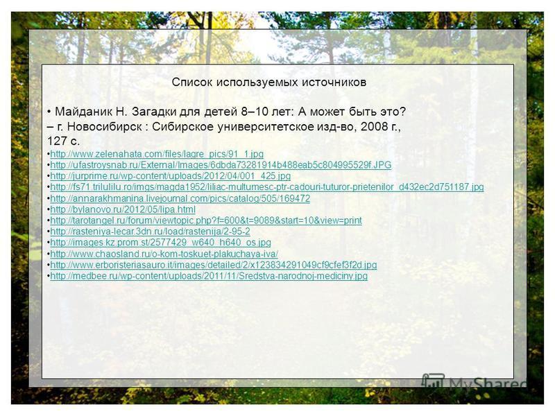 Список используемых источников Майданик Н. Загадки для детей 8–10 лет: А может быть это? – г. Новосибирск : Сибирское университетское изд-во, 2008 г., 127 с. http://www.zelenahata.com/files/lagre_pics/91_1. jpg http://ufastroysnab.ru/External/Images/