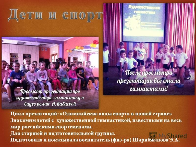 Цикл презентаций : « Олимпийские виды спорта в нашей стране » Знакомим детей с художественной гимнастикой, известными на весь мир российскими спортсменами. Для старшей и подготовительной группы. Подготовила и показывала воспитатель ( физ - ра ) Шариб