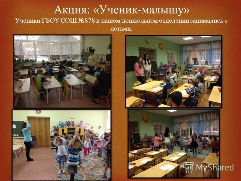 Акция : « Ученик - малышу » Ученики ГБОУ СОШ 878 в нашем дошкольном отделении занимались с детьми.