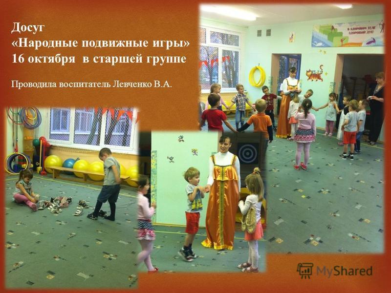 Досуг « Народные подвижные игры » 16 октября в старшей группе Проводила воспитатель Левченко В. А.