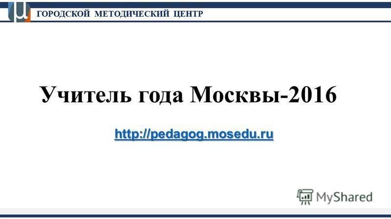 ГОРОДСКОЙ МЕТОДИЧЕСКИЙ ЦЕНТР Учитель года Москвы-2016 http://pedagog.mosedu.ru