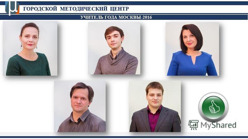 ГОРОДСКОЙ МЕТОДИЧЕСКИЙ ЦЕНТР УЧИТЕЛЬ ГОДА МОСКВЫ-2016